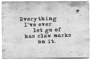 Everything I Ever Let Go Of Has Claw Marks